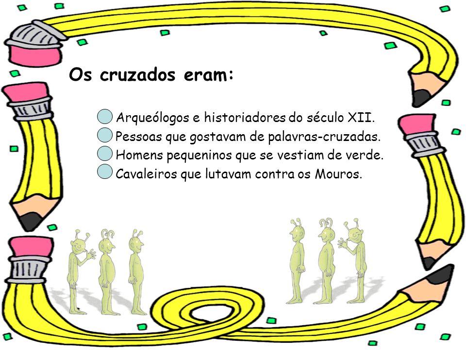 Os cruzados eram: Arqueólogos e historiadores do século XII. Pessoas que gostavam de palavras-cruzadas. Homens pequeninos que se vestiam de verde. Cav