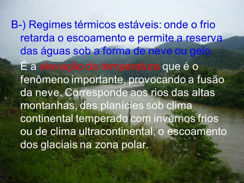 B-) Regimes térmicos estáveis: onde o frio retarda o escoamento e permite a reserva das águas sob a forma de neve ou gelo. É a elevação da temperatura