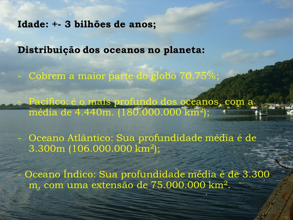 Idade: +- 3 bilhões de anos; Distribuição dos oceanos no planeta: -Cobrem a maior parte do globo 70.75%; -Pacífico: é o mais profundo dos oceanos, com