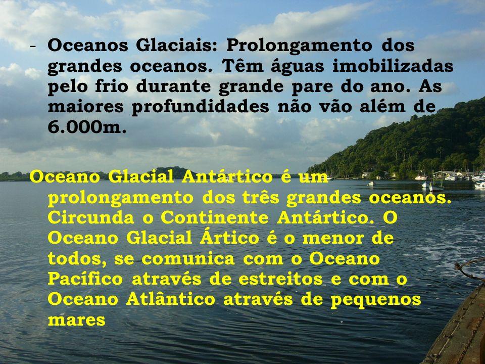 - Oceanos Glaciais: Prolongamento dos grandes oceanos. Têm águas imobilizadas pelo frio durante grande pare do ano. As maiores profundidades não vão a