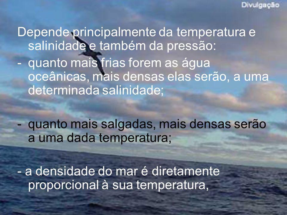 Depende principalmente da temperatura e salinidade e também da pressão: -quanto mais frias forem as água oceânicas, mais densas elas serão, a uma dete
