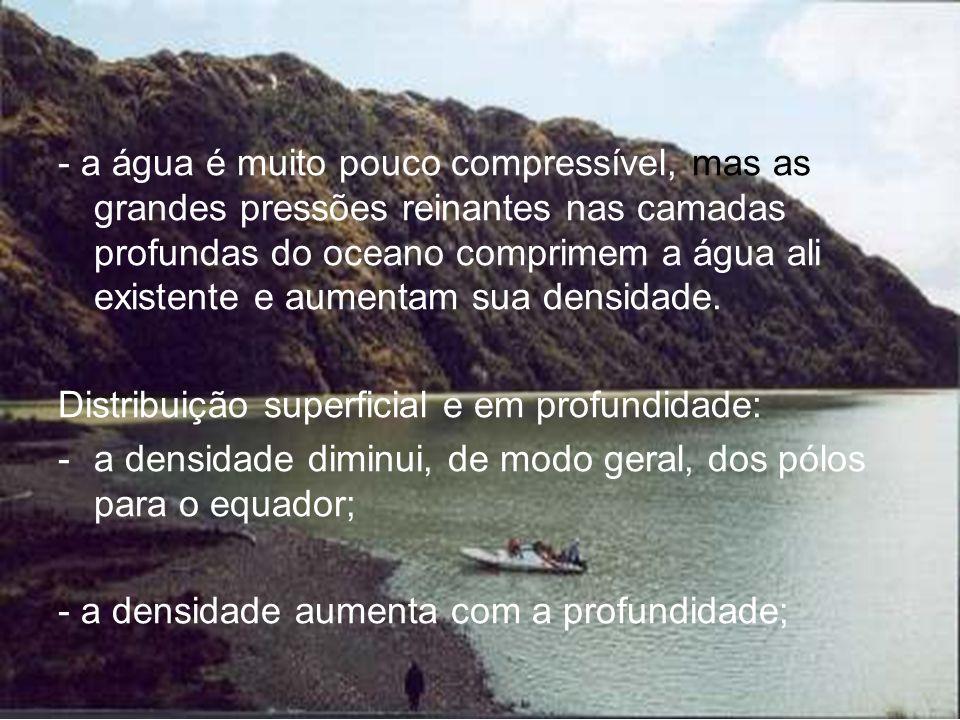 - a água é muito pouco compressível, mas as grandes pressões reinantes nas camadas profundas do oceano comprimem a água ali existente e aumentam sua d