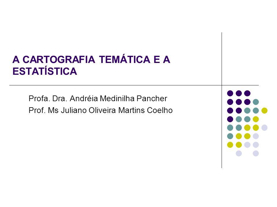 A CARTOGRAFIA TEMÁTICA E A ESTATÍSTICA Profa. Dra. Andréia Medinilha Pancher Prof. Ms Juliano Oliveira Martins Coelho