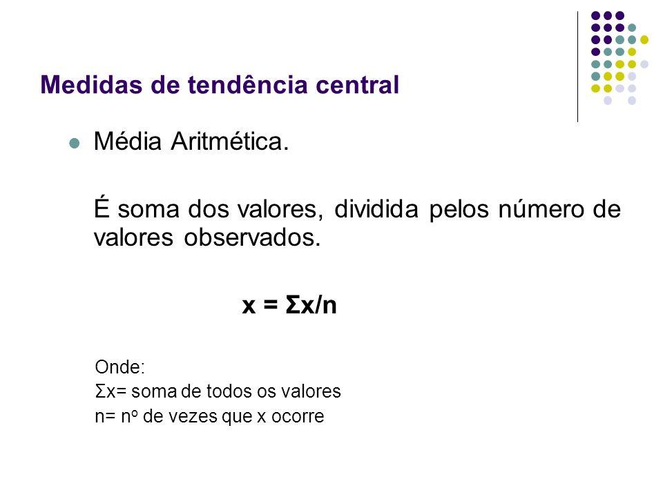 Medidas de tendência central Média Aritmética. É soma dos valores, dividida pelos número de valores observados. x = Σx/n Onde: Σx= soma de todos os va