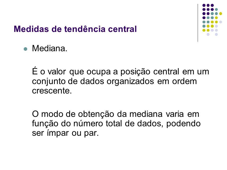 Medidas de tendência central Mediana. É o valor que ocupa a posição central em um conjunto de dados organizados em ordem crescente. O modo de obtenção