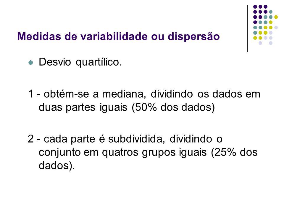 Desvio quartílico. 1 - obtém-se a mediana, dividindo os dados em duas partes iguais (50% dos dados) 2 - cada parte é subdividida, dividindo o conjunto