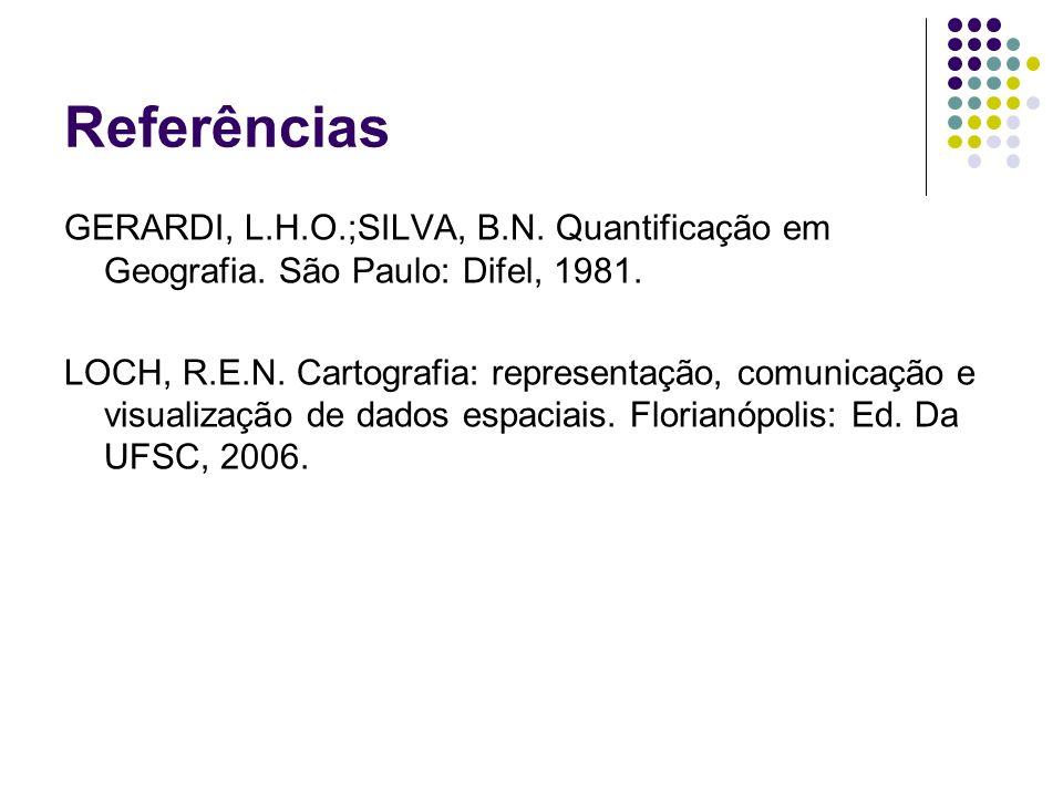 Referências GERARDI, L.H.O.;SILVA, B.N. Quantificação em Geografia. São Paulo: Difel, 1981. LOCH, R.E.N. Cartografia: representação, comunicação e vis
