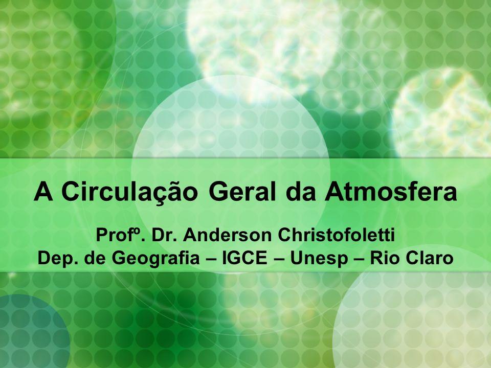 A Circulação Geral da Atmosfera Profº. Dr. Anderson Christofoletti Dep. de Geografia – IGCE – Unesp – Rio Claro