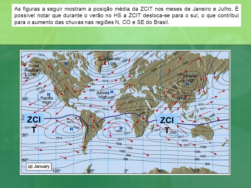 As figuras a seguir mostram a posição média da ZCIT nos meses de Janeiro e Julho. É possível notar que durante o verão no HS a ZCIT desloca-se para o