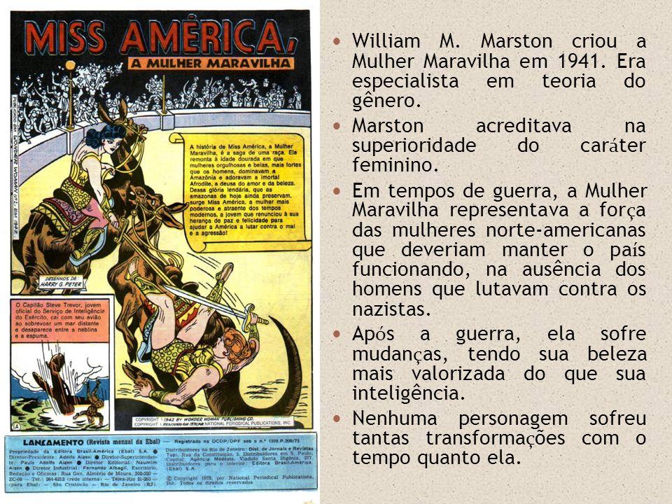 William M. Marston criou a Mulher Maravilha em 1941. Era especialista em teoria do gênero. Marston acreditava na superioridade do car á ter feminino.