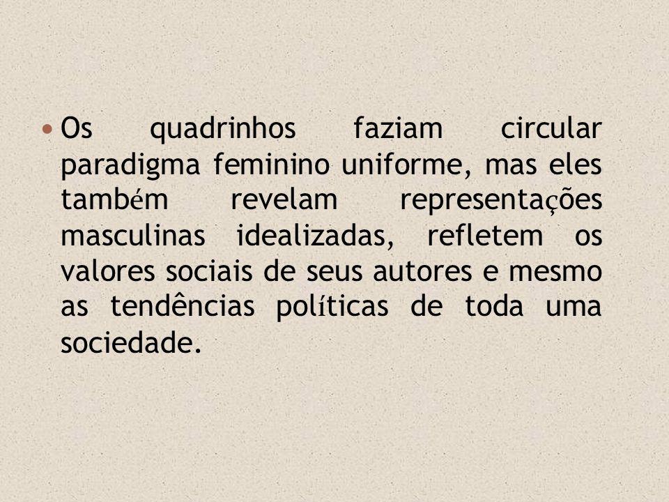 Os quadrinhos faziam circular paradigma feminino uniforme, mas eles tamb é m revelam representa ç ões masculinas idealizadas, refletem os valores soci