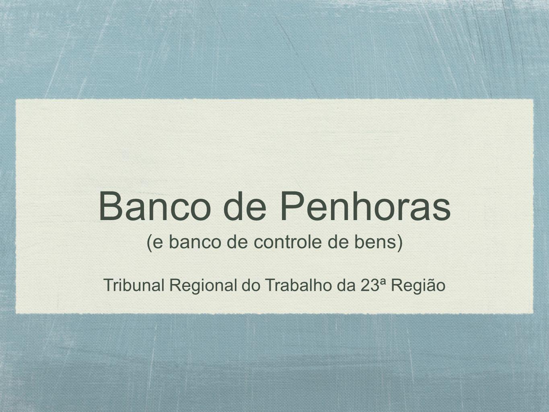 Banco de Penhoras (e banco de controle de bens) Tribunal Regional do Trabalho da 23ª Região