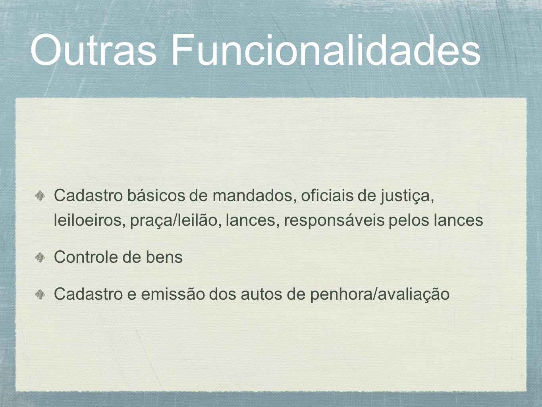Outras Funcionalidades Cadastro básicos de mandados, oficiais de justiça, leiloeiros, praça/leilão, lances, responsáveis pelos lances Controle de bens