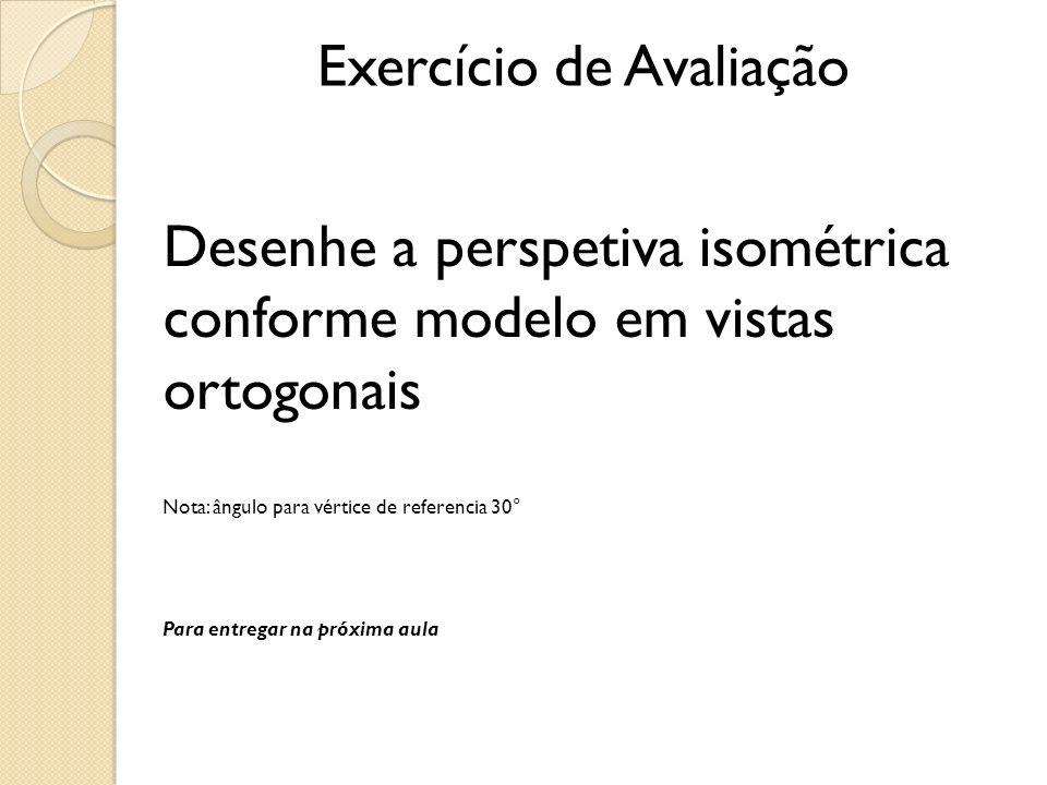 Exercício de Avaliação Desenhe a perspetiva isométrica conforme modelo em vistas ortogonais Nota: ângulo para vértice de referencia 30° Para entregar