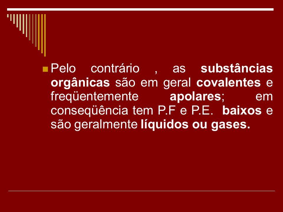 Pelo contrário, as substâncias orgânicas são em geral covalentes e freqüentemente apolares; em conseqüência tem P.F e P.E. baixos e são geralmente líq