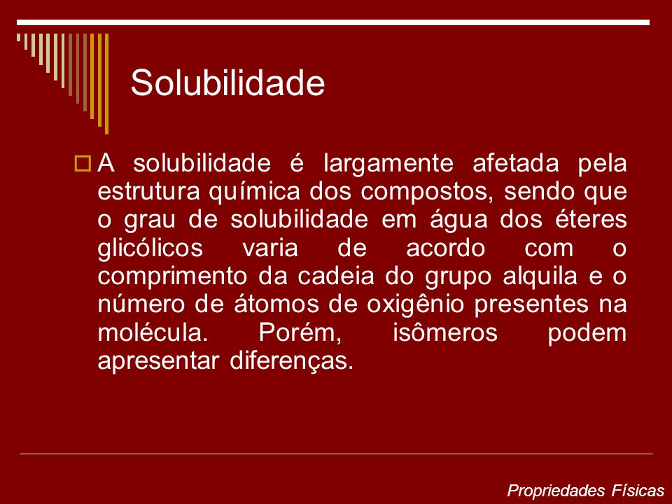 Solubilidade A solubilidade é largamente afetada pela estrutura química dos compostos, sendo que o grau de solubilidade em água dos éteres glicólicos varia de acordo com o comprimento da cadeia do grupo alquila e o número de átomos de oxigênio presentes na molécula.