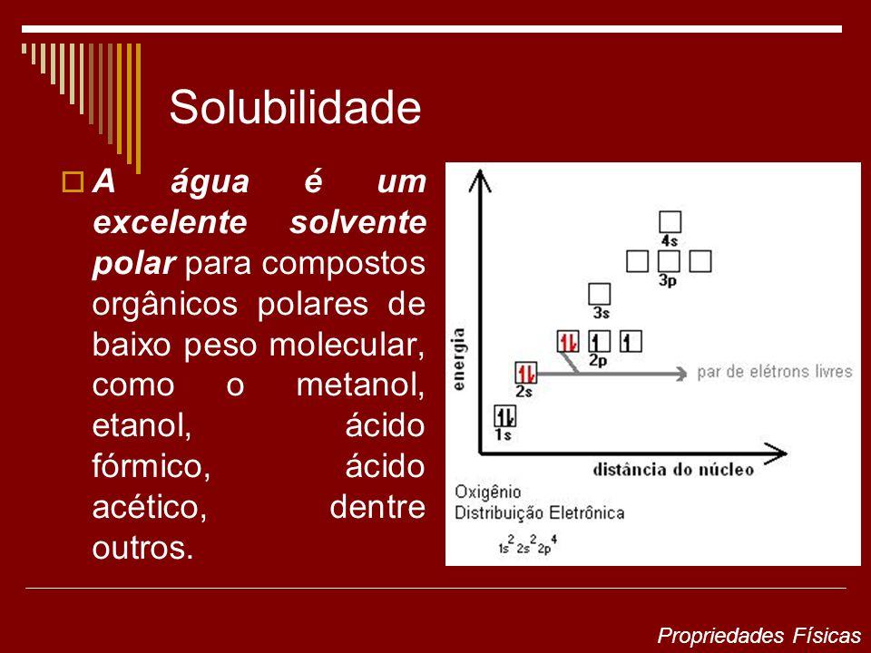 Solubilidade A água é um excelente solvente polar para compostos orgânicos polares de baixo peso molecular, como o metanol, etanol, ácido fórmico, ácido acético, dentre outros.