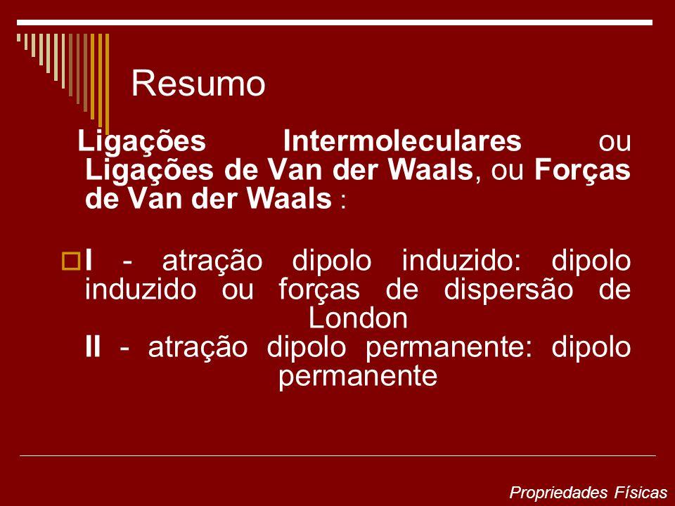Resumo Ligações Intermoleculares ou Ligações de Van der Waals, ou Forças de Van der Waals : I - atração dipolo induzido: dipolo induzido ou forças de dispersão de London II - atração dipolo permanente: dipolo permanente Propriedades Físicas