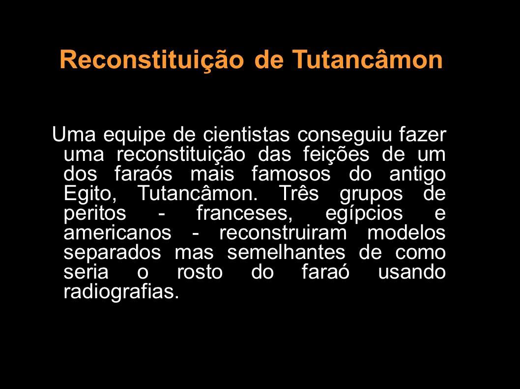 Reconstituição de Tutancâmon Uma equipe de cientistas conseguiu fazer uma reconstituição das feições de um dos faraós mais famosos do antigo Egito, Tu