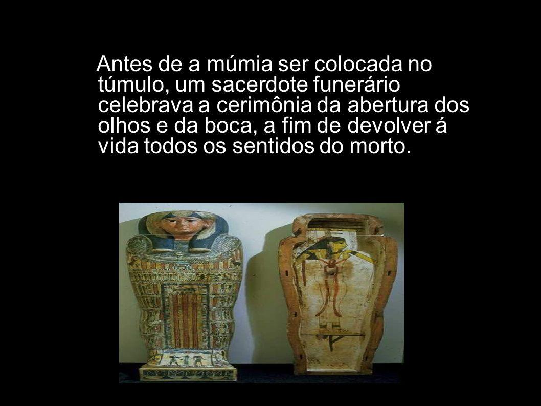Antes de a múmia ser colocada no túmulo, um sacerdote funerário celebrava a cerimônia da abertura dos olhos e da boca, a fim de devolver á vida todos