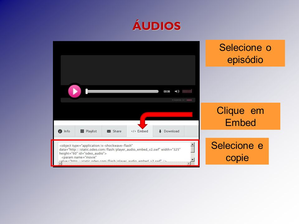 Clique em Embed Selecione e copie ÁUDIOS Selecione o episódio
