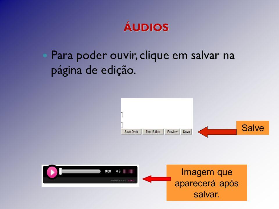 ÁUDIOS Para poder ouvir, clique em salvar na página de edição.