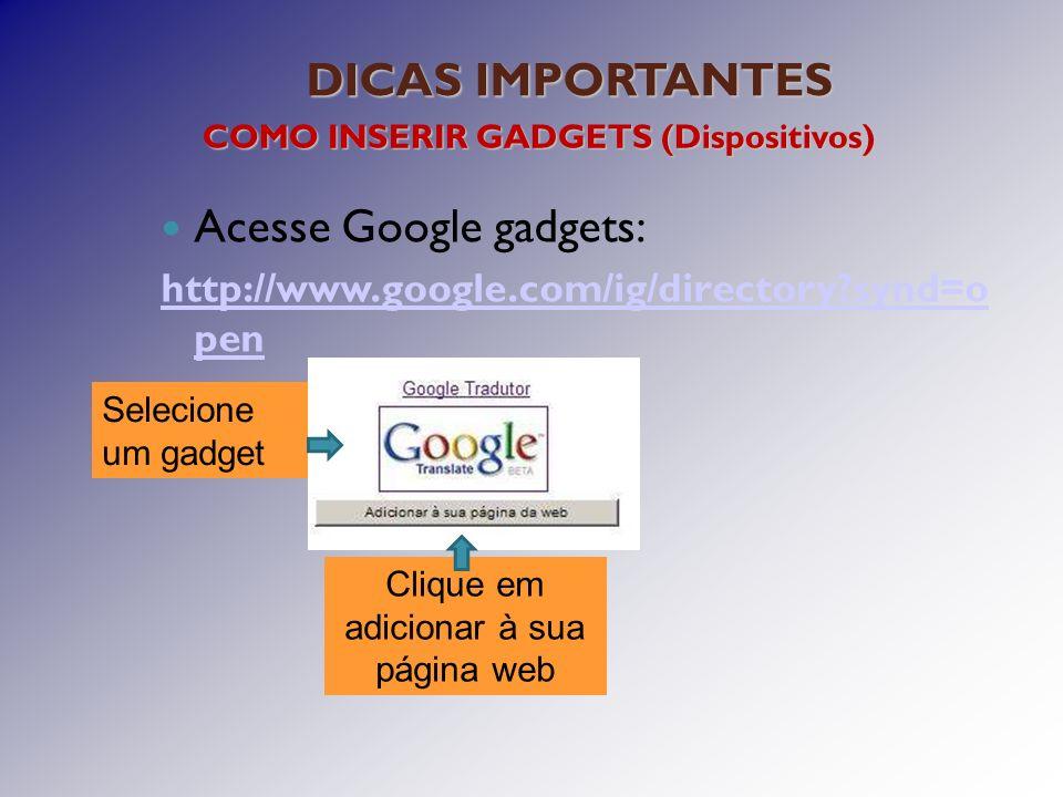 DICAS IMPORTANTES COMO INSERIR GADGETS (Dispositivos) Acesse Google gadgets: http://www.google.com/ig/directory synd=o pen Selecione um gadget Clique em adicionar à sua página web