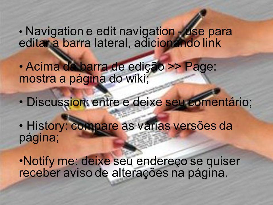 Navigation e edit navigation - use para editar a barra lateral, adicionando link Acima da barra de edição >> Page: mostra a página do wiki; Discussion: entre e deixe seu comentário; History: compare as várias versões da página; Notify me: deixe seu endereço se quiser receber aviso de alterações na página.