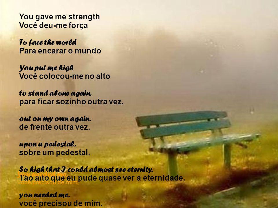 You gave me strength Você deu-me força To face the world Para encarar o mundo You put me high Você colocou-me no alto to stand alone again. para ficar
