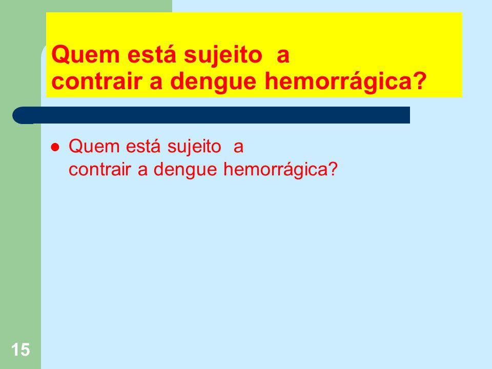 15 Quem está sujeito a contrair a dengue hemorrágica