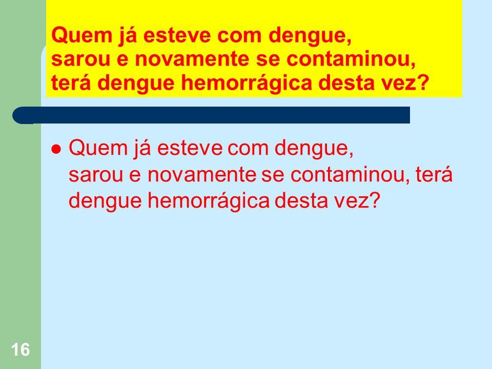 16 Quem já esteve com dengue, sarou e novamente se contaminou, terá dengue hemorrágica desta vez