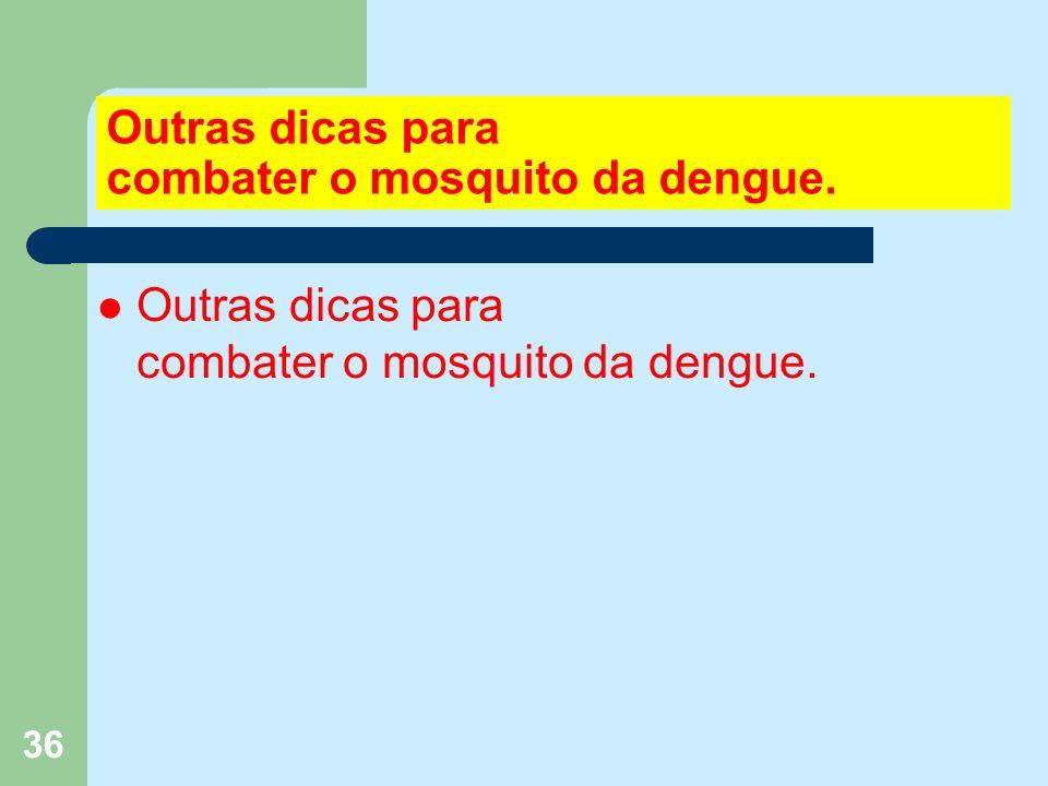 36 Outras dicas para combater o mosquito da dengue.
