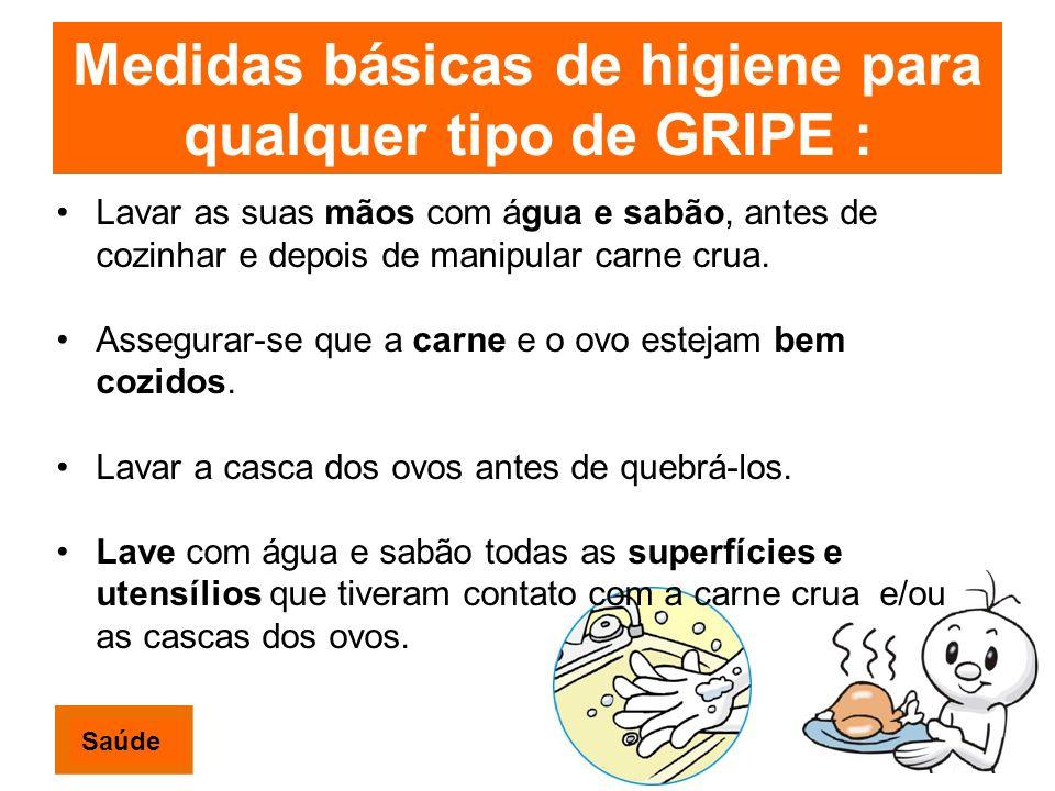 Medidas básicas de higiene para qualquer tipo de GRIPE : Lavar as suas mãos com água e sabão, antes de cozinhar e depois de manipular carne crua. Asse