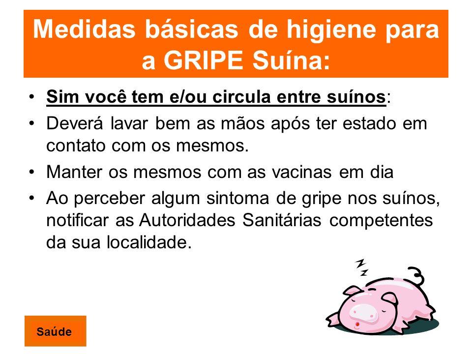 Medidas básicas de higiene para a GRIPE Suína: Sim você tem e/ou circula entre suínos: Deverá lavar bem as mãos após ter estado em contato com os mesmos.