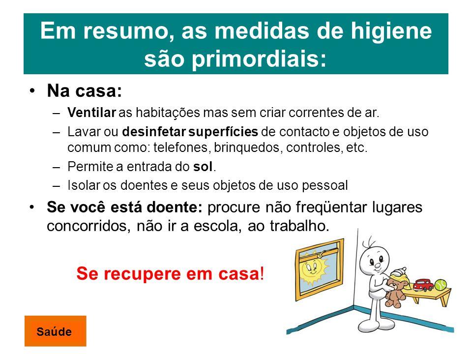 Em resumo, as medidas de higiene são primordiais: Na casa: –Ventilar as habitações mas sem criar correntes de ar. –Lavar ou desinfetar superfícies de
