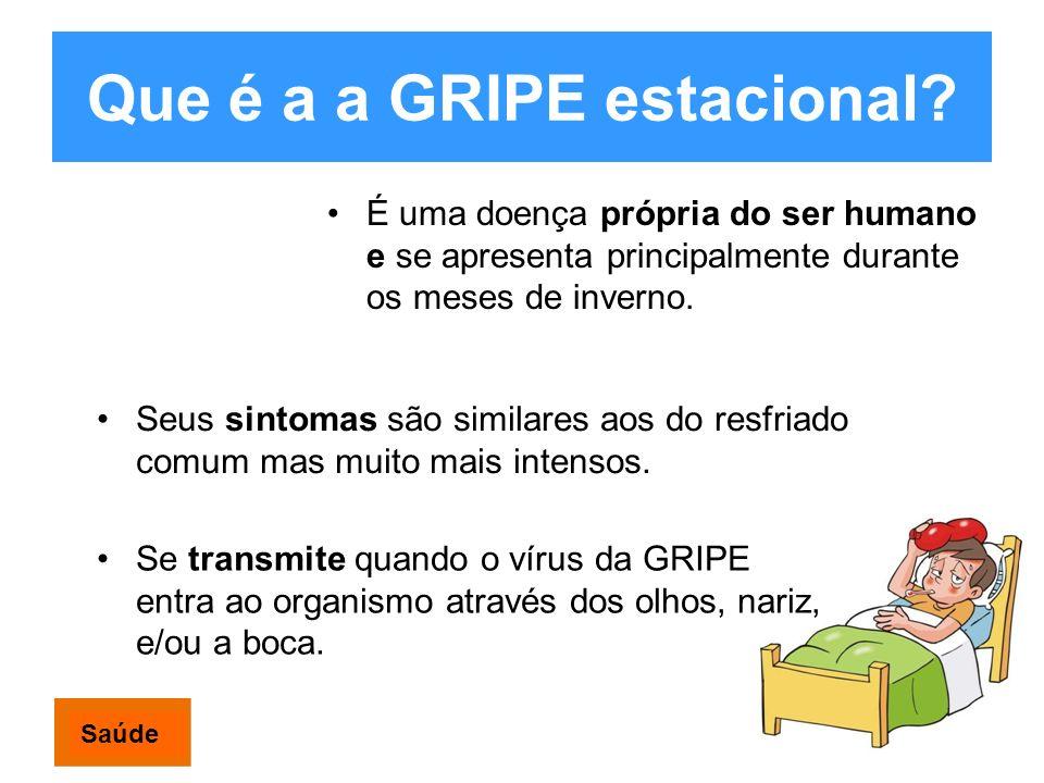 Que é a a GRIPE estacional? É uma doença própria do ser humano e se apresenta principalmente durante os meses de inverno. Se transmite quando o vírus