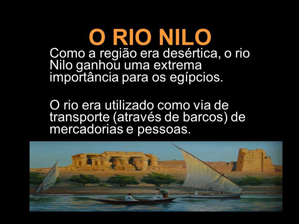 O RIO NILO Como a região era desértica, o rio Nilo ganhou uma extrema importância para os egípcios. O rio era utilizado como via de transporte (atravé