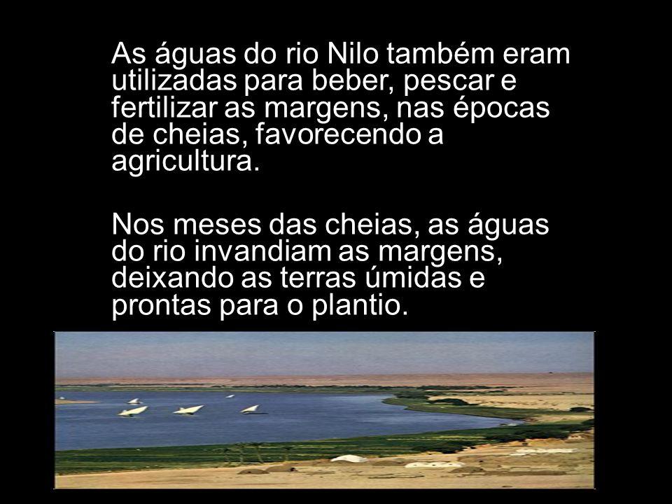 As águas do rio Nilo também eram utilizadas para beber, pescar e fertilizar as margens, nas épocas de cheias, favorecendo a agricultura. Nos meses das