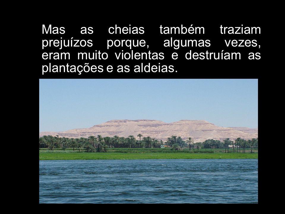 Mas as cheias também traziam prejuízos porque, algumas vezes, eram muito violentas e destruíam as plantações e as aldeias.