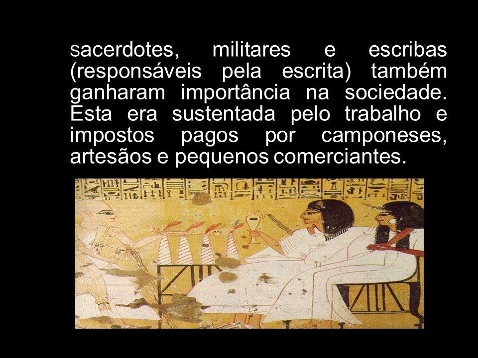 S acerdotes, militares e escribas (responsáveis pela escrita) também ganharam importância na sociedade. Esta era sustentada pelo trabalho e impostos p