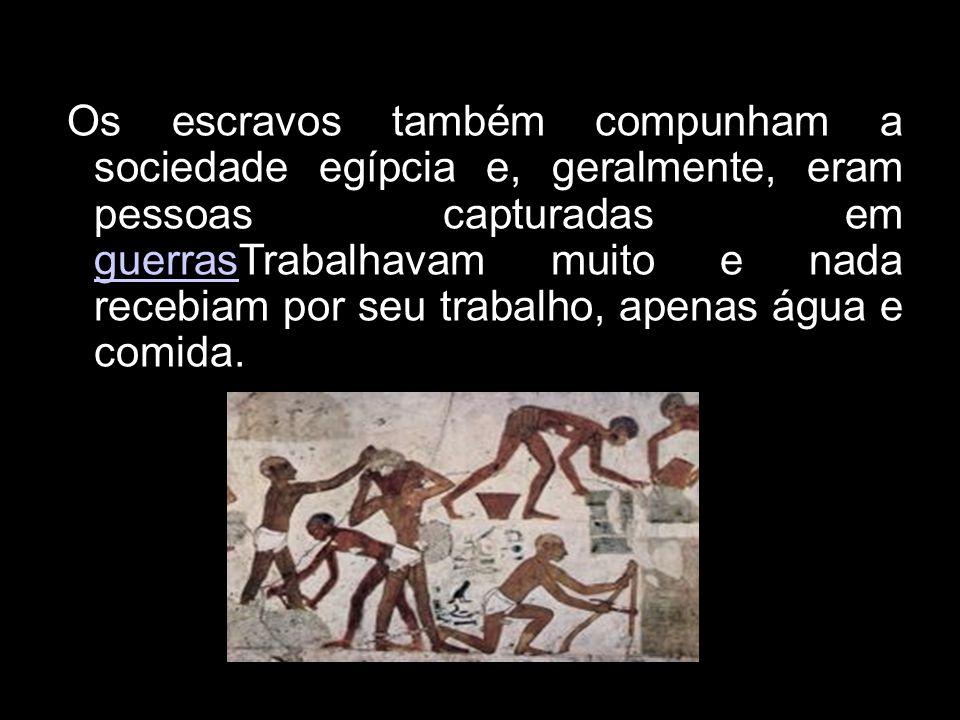 Os escravos também compunham a sociedade egípcia e, geralmente, eram pessoas capturadas em guerrasTrabalhavam muito e nada recebiam por seu trabalho,