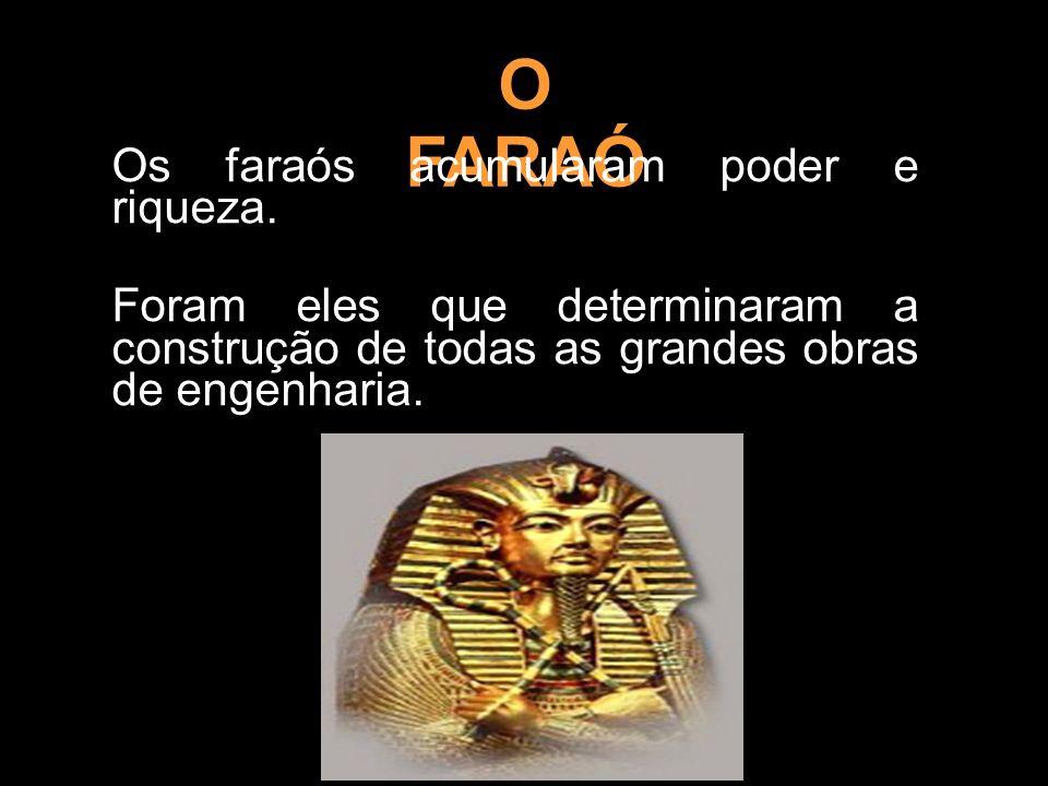 O FARAÓ Os faraós acumularam poder e riqueza. Foram eles que determinaram a construção de todas as grandes obras de engenharia.