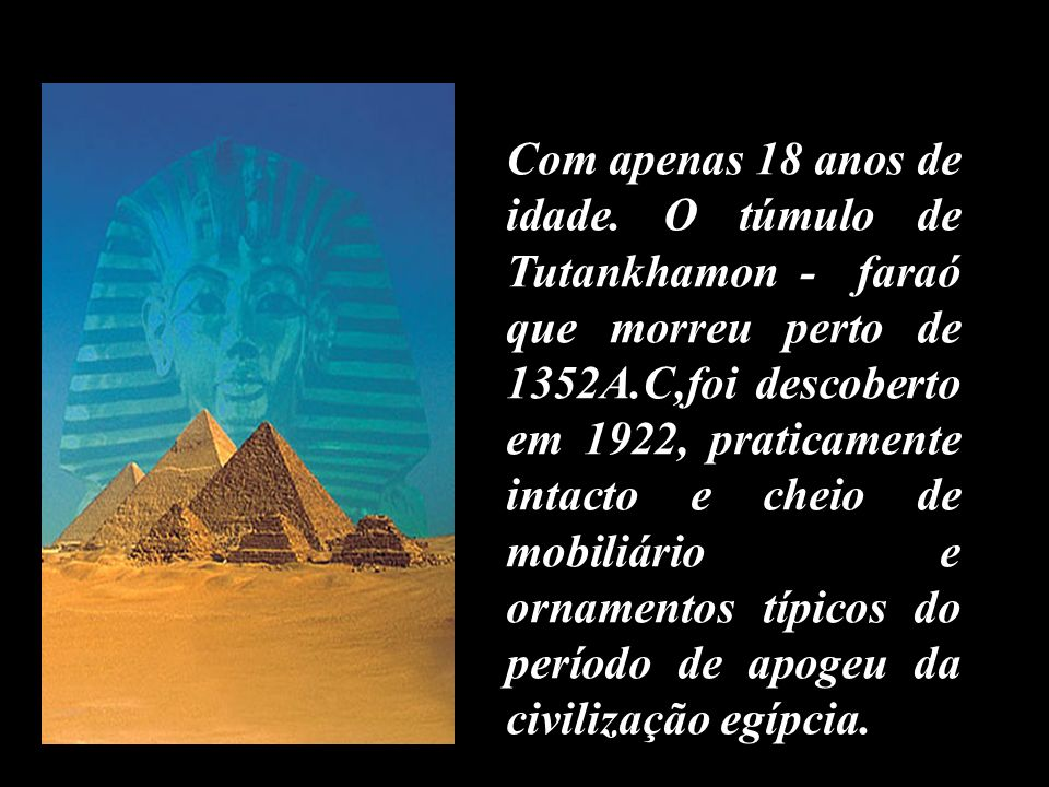 Com apenas 18 anos de idade. O túmulo de Tutankhamon - faraó que morreu perto de 1352A.C,foi descoberto em 1922, praticamente intacto e cheio de mobil