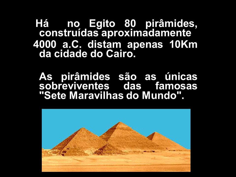 H Há no Egito 80 pirâmides, construídas aproximadamente 4000 a.C. distam apenas 10Km da cidade do Cairo. As pirâmides são as únicas sobreviventes das