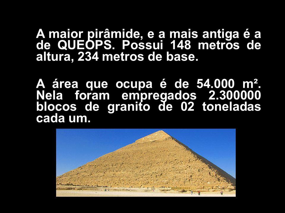 A maior pirâmide, e a mais antiga é a de QUEOPS. Possui 148 metros de altura, 234 metros de base. A área que ocupa é de 54.000 m². Nela foram empregad