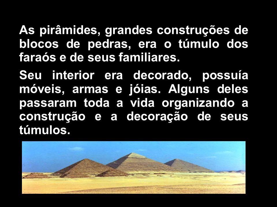As pirâmides, grandes construções de blocos de pedras, era o túmulo dos faraós e de seus familiares. Seu interior era decorado, possuía móveis, armas