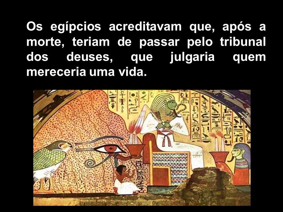 Os egípcios acreditavam que, após a morte, teriam de passar pelo tribunal dos deuses, que julgaria quem mereceria uma vida.