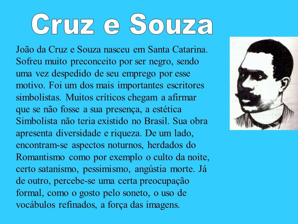 João da Cruz e Souza nasceu em Santa Catarina. Sofreu muito preconceito por ser negro, sendo uma vez despedido de seu emprego por esse motivo. Foi um