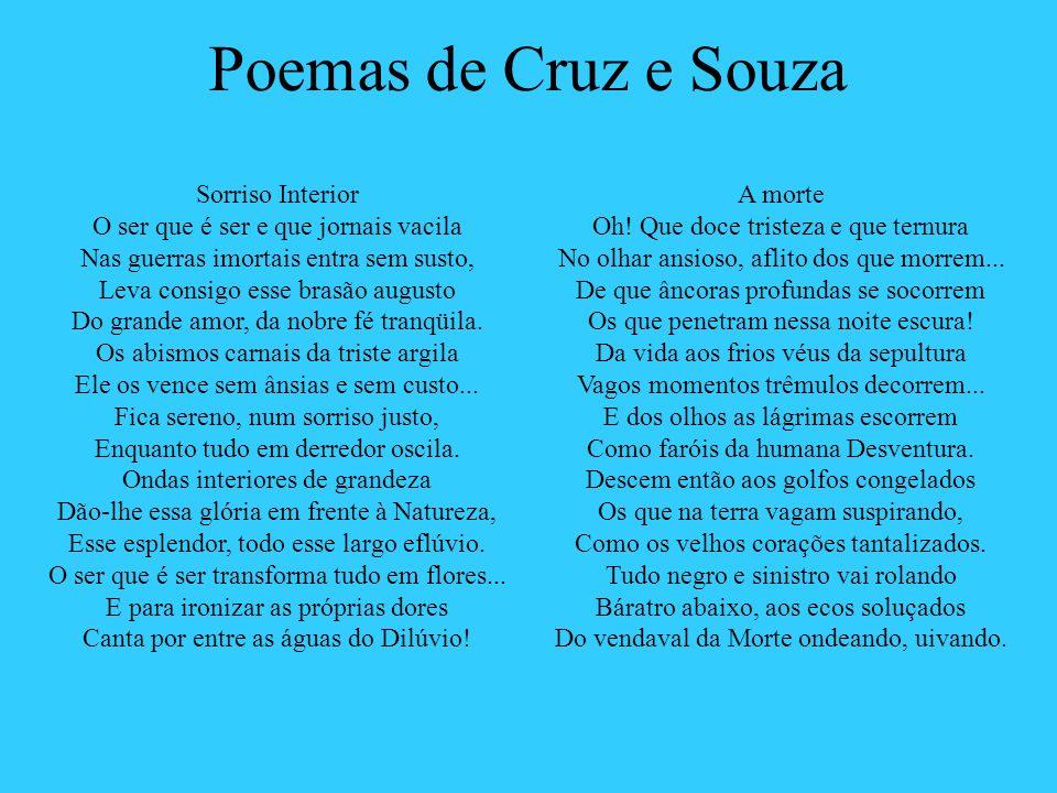 Poemas de Cruz e Souza Sorriso Interior O ser que é ser e que jornais vacila Nas guerras imortais entra sem susto, Leva consigo esse brasão augusto Do