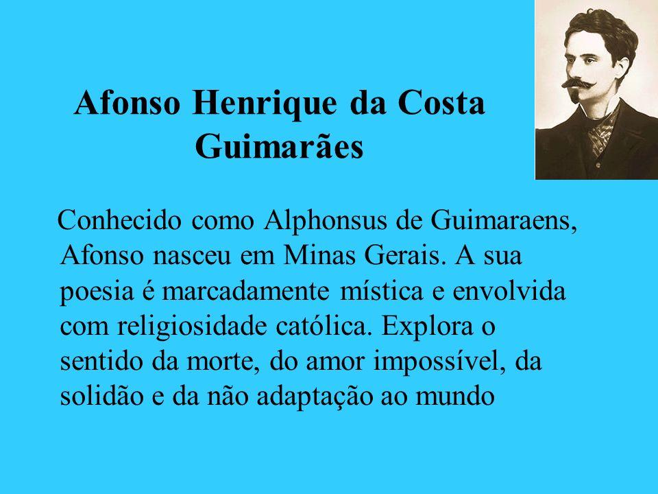 Afonso Henrique da Costa Guimarães Conhecido como Alphonsus de Guimaraens, Afonso nasceu em Minas Gerais. A sua poesia é marcadamente mística e envolv